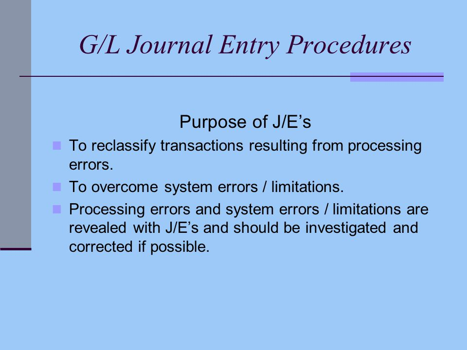 G/L Journal Entry Procedures Purpose of J/E's To reclassify transactions resulting from processing errors.