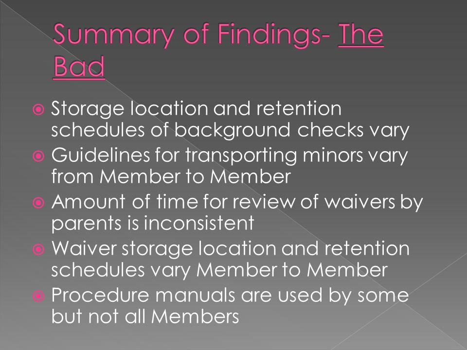  Storage location and retention schedules of background checks vary  Guidelines for transporting minors vary from Member to Member  Amount of time for review of waivers by parents is inconsistent  Waiver storage location and retention schedules vary Member to Member  Procedure manuals are used by some but not all Members