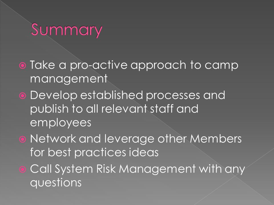  Take a pro-active approach to camp management  Develop established processes and publish to all relevant staff and employees  Network and leverage other Members for best practices ideas  Call System Risk Management with any questions