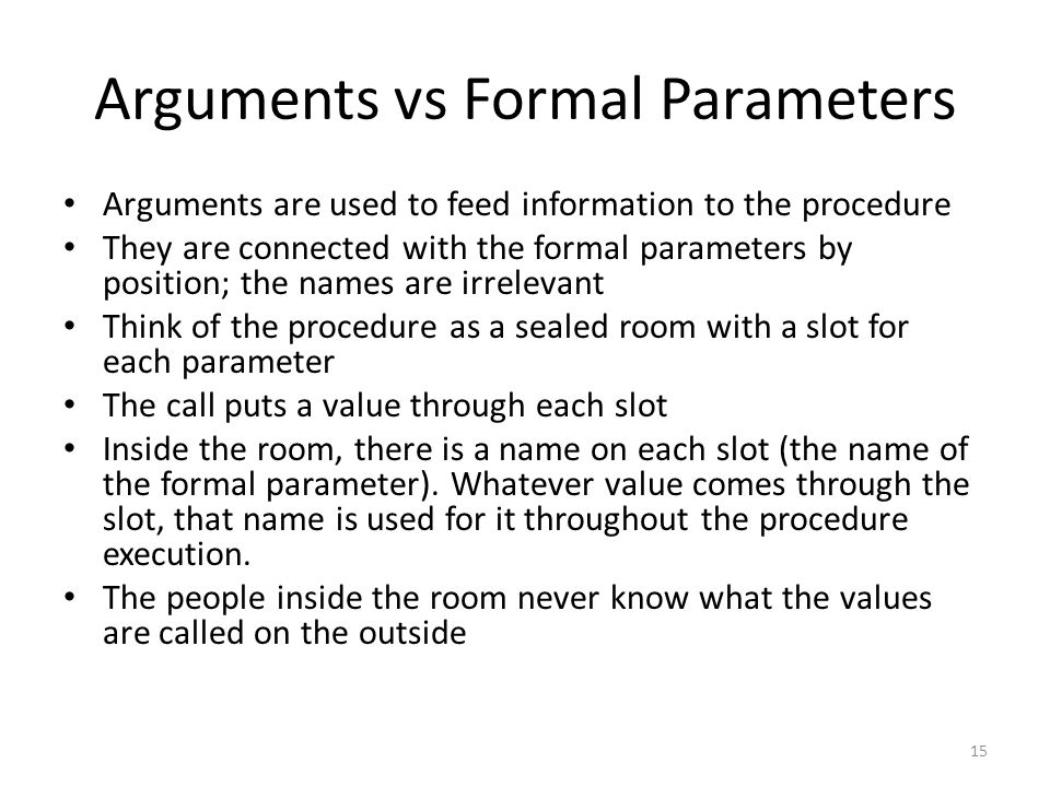 Arguments vs Formal Parameters Arguments are used to feed information to the procedure They are connected with the formal parameters by position; the names are irrelevant Think of the procedure as a sealed room with a slot for each parameter The call puts a value through each slot Inside the room, there is a name on each slot (the name of the formal parameter).