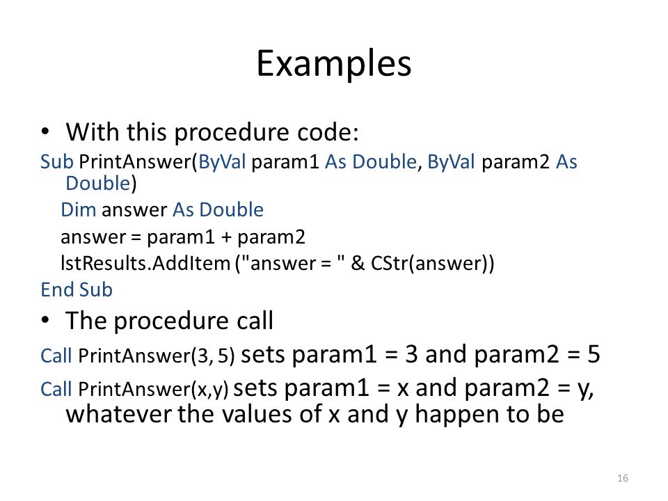 Examples With this procedure code: Sub PrintAnswer(ByVal param1 As Double, ByVal param2 As Double) Dim answer As Double answer = param1 + param2 lstResults.AddItem ( answer = & CStr(answer)) End Sub The procedure call Call PrintAnswer(3, 5) sets param1 = 3 and param2 = 5 Call PrintAnswer(x,y) sets param1 = x and param2 = y, whatever the values of x and y happen to be 16