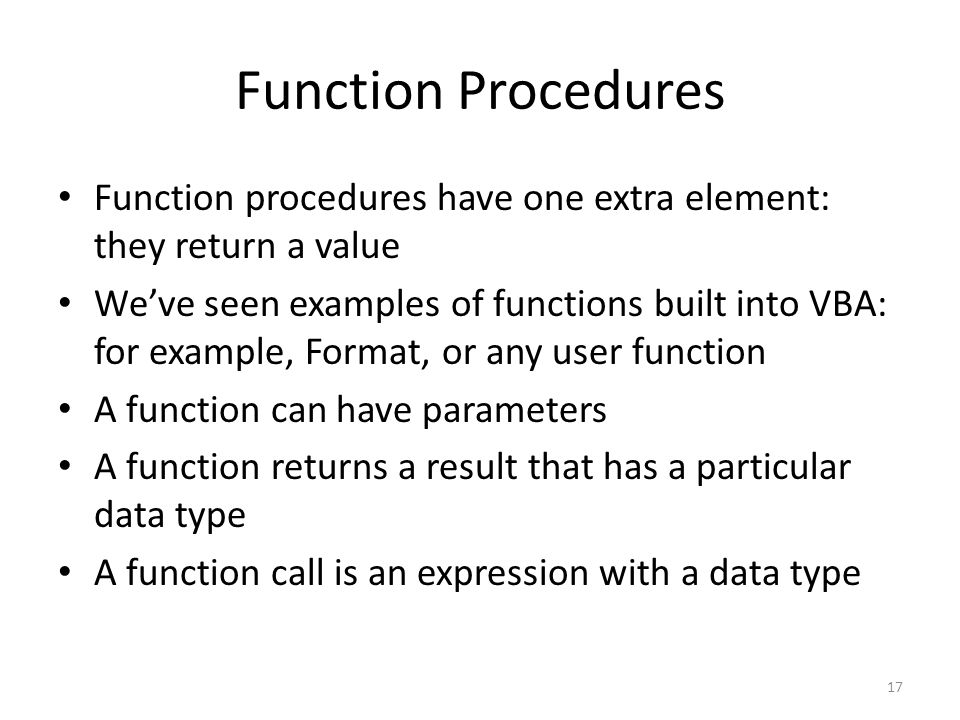 Function Procedures Function procedures have one extra element: they return a value We've seen examples of functions built into VBA: for example, Format, or any user function A function can have parameters A function returns a result that has a particular data type A function call is an expression with a data type 17
