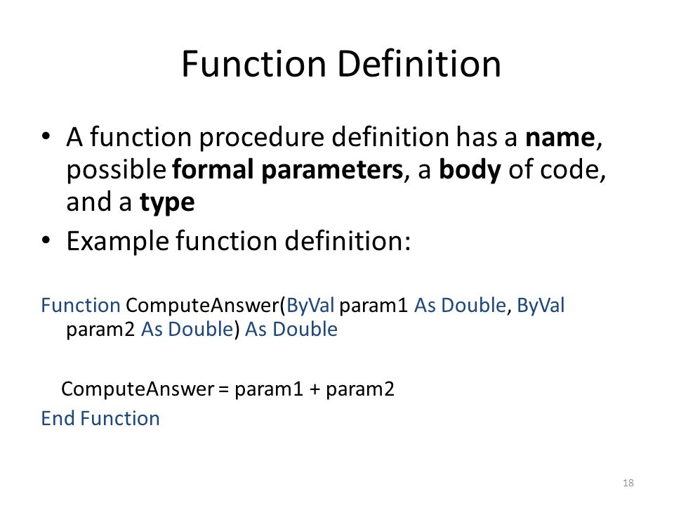 Function Definition A function procedure definition has a name, possible formal parameters, a body of code, and a type Example function definition: Function ComputeAnswer(ByVal param1 As Double, ByVal param2 As Double) As Double ComputeAnswer = param1 + param2 End Function 18