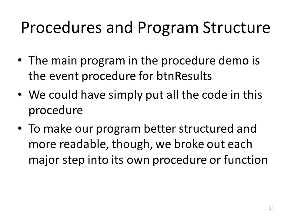 Procedures and Program Structure The main program in the procedure demo is the event procedure for btnResults We could have simply put all the code in this procedure To make our program better structured and more readable, though, we broke out each major step into its own procedure or function 24