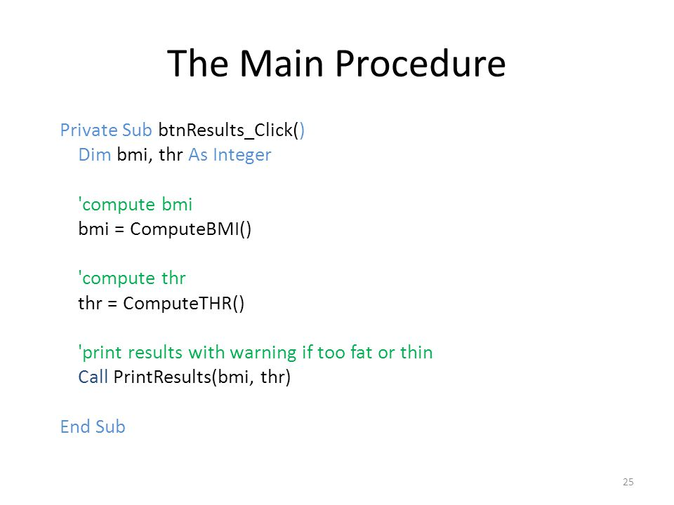 The Main Procedure Private Sub btnResults_Click() Dim bmi, thr As Integer compute bmi bmi = ComputeBMI() compute thr thr = ComputeTHR() print results with warning if too fat or thin Call PrintResults(bmi, thr) End Sub 25