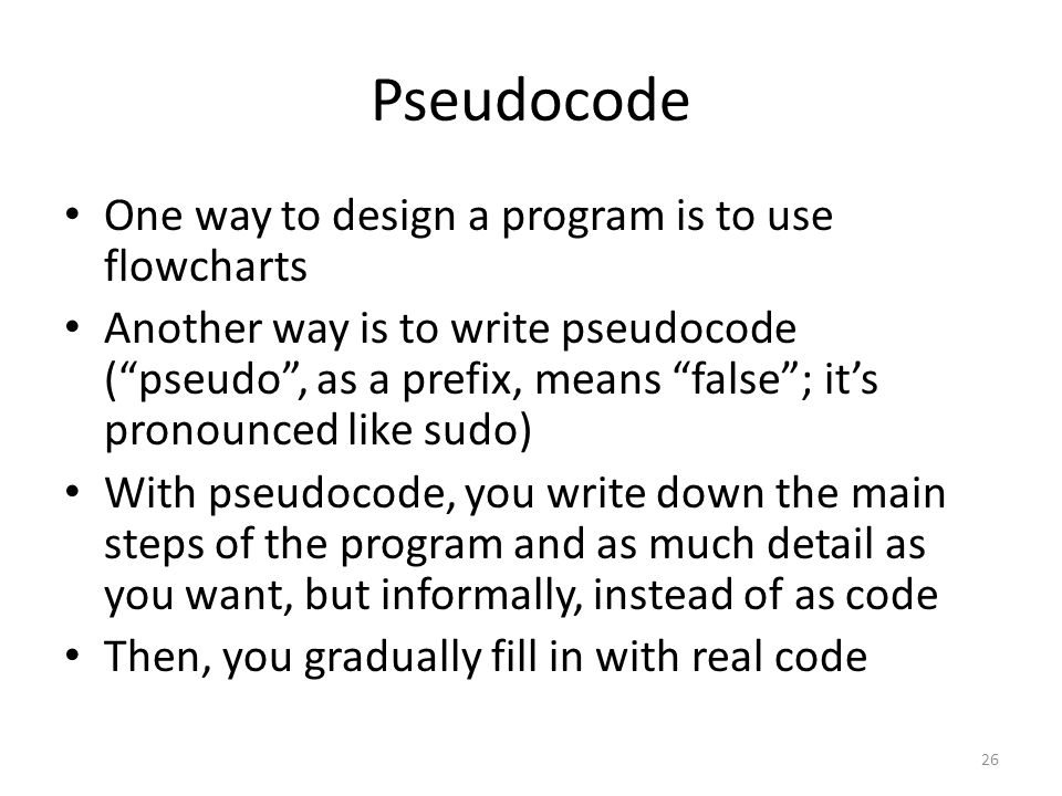 Pseudocode One way to design a program is to use flowcharts Another way is to write pseudocode ( pseudo , as a prefix, means false ; it's pronounced like sudo) With pseudocode, you write down the main steps of the program and as much detail as you want, but informally, instead of as code Then, you gradually fill in with real code 26