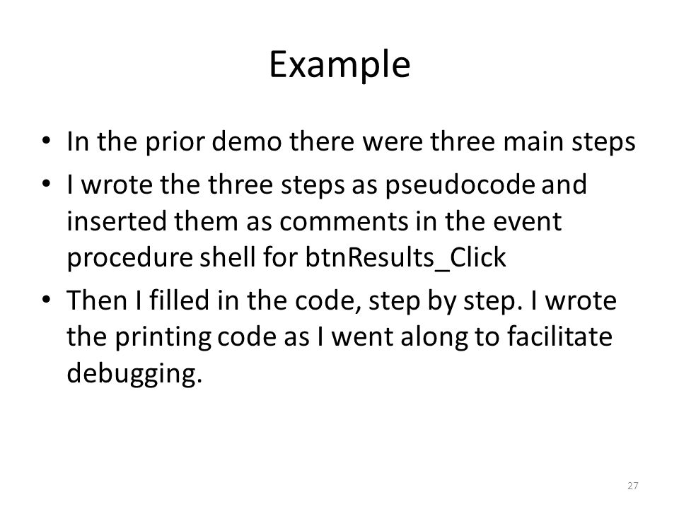 Example In the prior demo there were three main steps I wrote the three steps as pseudocode and inserted them as comments in the event procedure shell for btnResults_Click Then I filled in the code, step by step.
