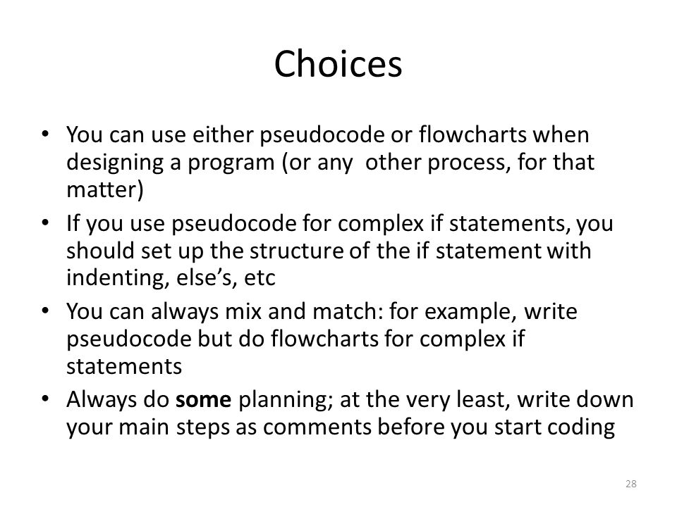 Choices You can use either pseudocode or flowcharts when designing a program (or any other process, for that matter) If you use pseudocode for complex if statements, you should set up the structure of the if statement with indenting, else's, etc You can always mix and match: for example, write pseudocode but do flowcharts for complex if statements Always do some planning; at the very least, write down your main steps as comments before you start coding 28