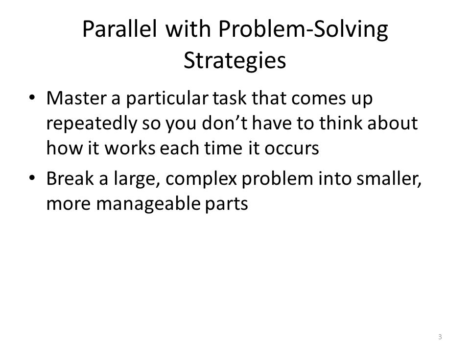 Parallel with Problem-Solving Strategies Master a particular task that comes up repeatedly so you don't have to think about how it works each time it occurs Break a large, complex problem into smaller, more manageable parts 3