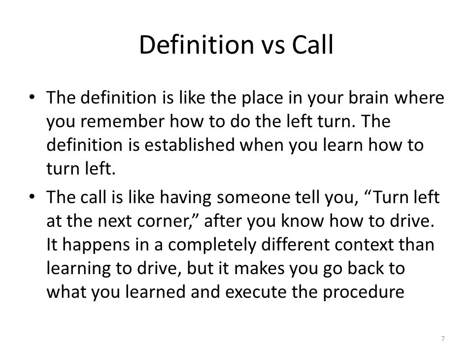 Definition vs Call The definition is like the place in your brain where you remember how to do the left turn.