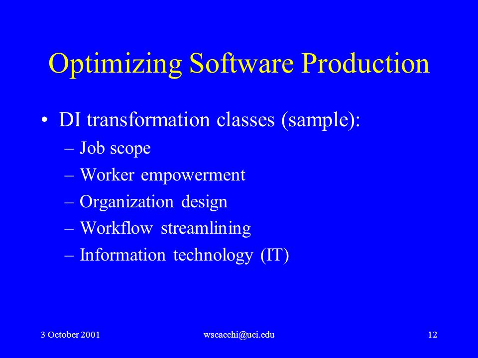 3 October 2001wscacchi@uci.edu12 Optimizing Software Production DI transformation classes (sample): –Job scope –Worker empowerment –Organization design –Workflow streamlining –Information technology (IT)