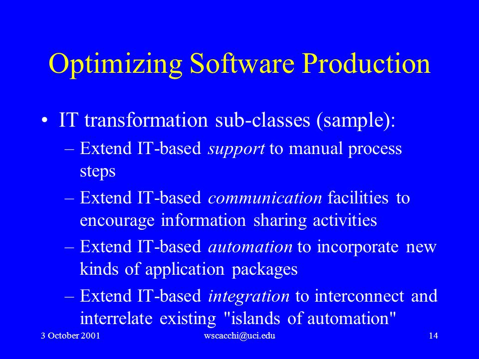 3 October 2001wscacchi@uci.edu14 Optimizing Software Production IT transformation sub-classes (sample): –Extend IT-based support to manual process steps –Extend IT-based communication facilities to encourage information sharing activities –Extend IT-based automation to incorporate new kinds of application packages –Extend IT-based integration to interconnect and interrelate existing islands of automation