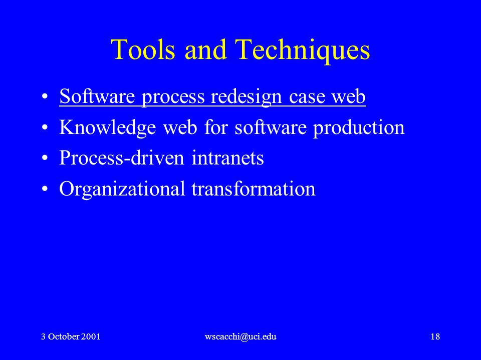 3 October 2001wscacchi@uci.edu18 Tools and Techniques Software process redesign case web Knowledge web for software production Process-driven intranets Organizational transformation