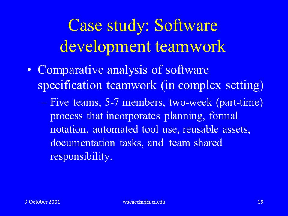 3 October 2001wscacchi@uci.edu19 Case study: Software development teamwork Comparative analysis of software specification teamwork (in complex setting) –Five teams, 5-7 members, two-week (part-time) process that incorporates planning, formal notation, automated tool use, reusable assets, documentation tasks, and team shared responsibility.