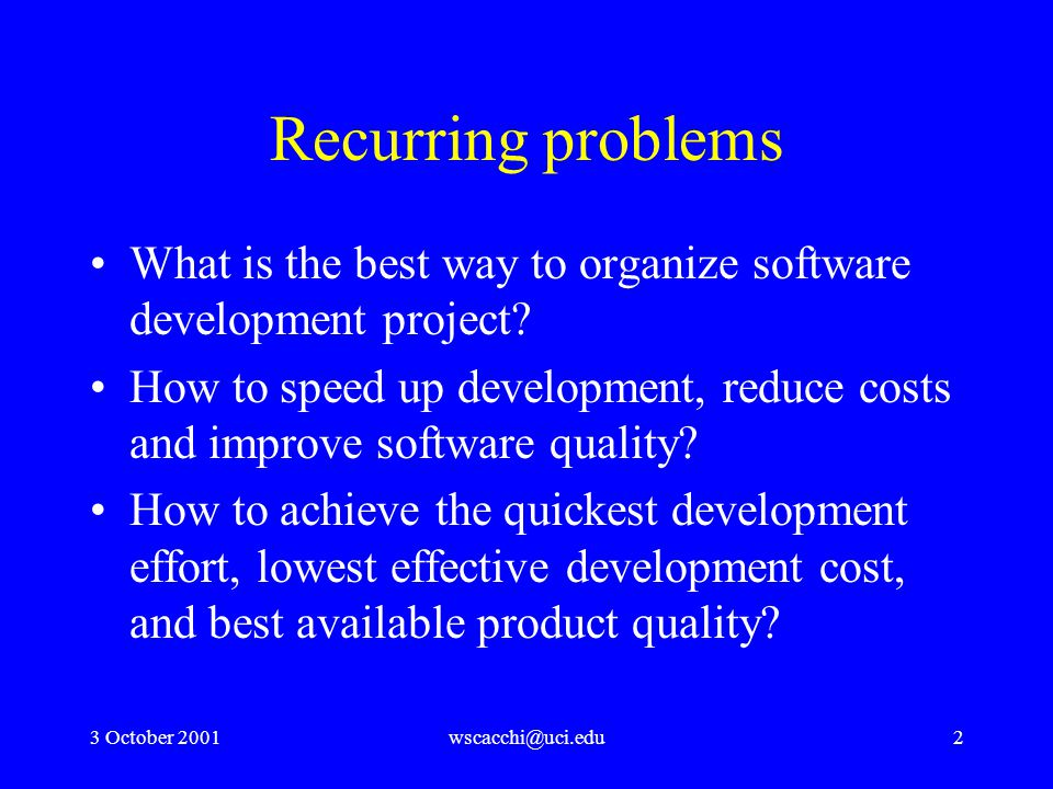3 October 2001wscacchi@uci.edu2 Recurring problems What is the best way to organize software development project.