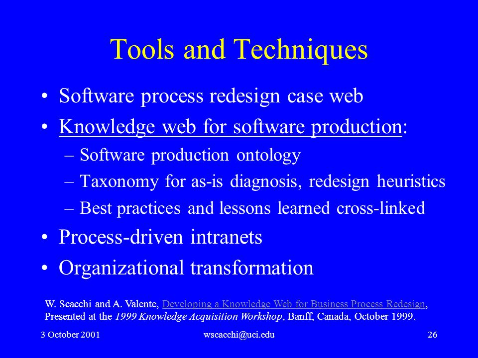 3 October 2001wscacchi@uci.edu26 Tools and Techniques Software process redesign case web Knowledge web for software production: –Software production ontology –Taxonomy for as-is diagnosis, redesign heuristics –Best practices and lessons learned cross-linked Process-driven intranets Organizational transformation W.