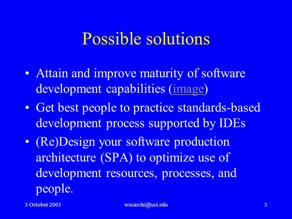 3 October 2001wscacchi@uci.edu3 Possible solutions Attain and improve maturity of software development capabilities (image)image Get best people to practice standards-based development process supported by IDEs (Re)Design your software production architecture (SPA) to optimize use of development resources, processes, and people.