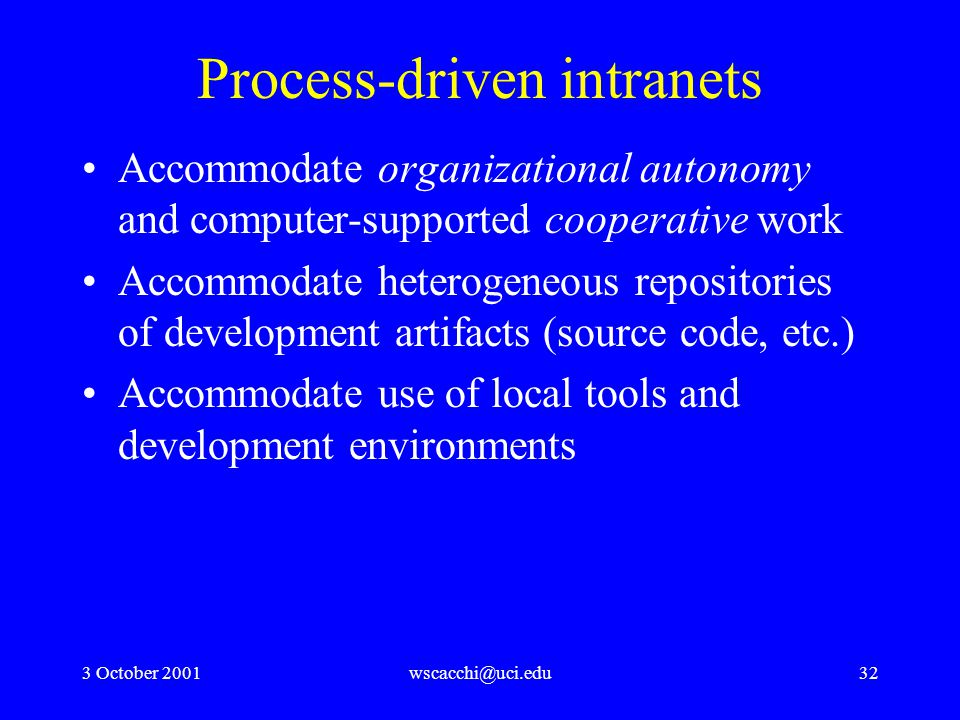 3 October 2001wscacchi@uci.edu32 Process-driven intranets Accommodate organizational autonomy and computer-supported cooperative work Accommodate heterogeneous repositories of development artifacts (source code, etc.) Accommodate use of local tools and development environments