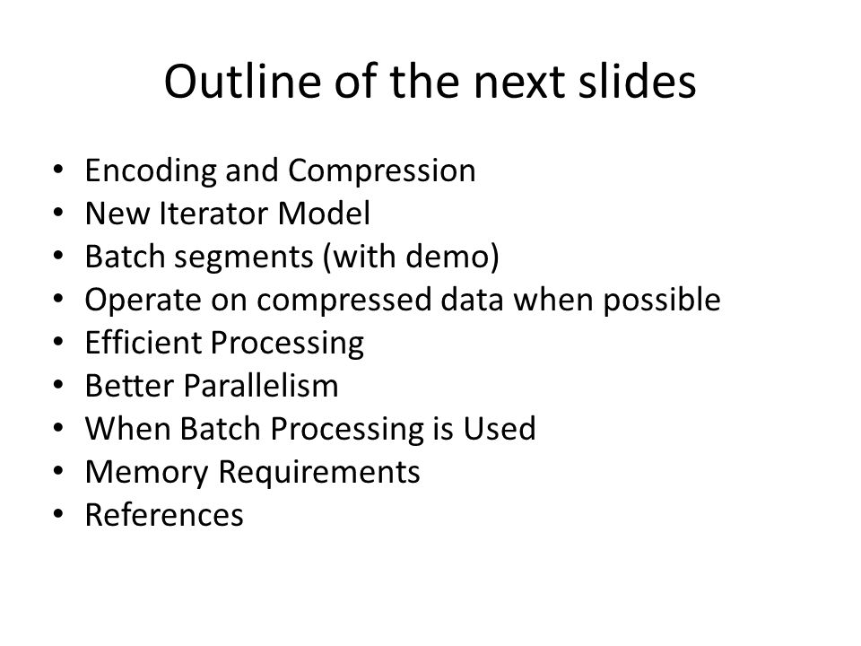 Outline of the next slides Encoding and Compression New Iterator Model Batch segments (with demo) Operate on compressed data when possible Efficient Processing Better Parallelism When Batch Processing is Used Memory Requirements References
