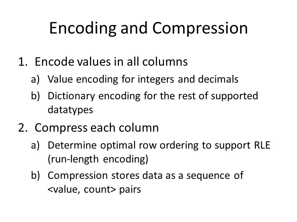 Encoding and Compression 1.Encode values in all columns a)Value encoding for integers and decimals b)Dictionary encoding for the rest of supported datatypes 2.Compress each column a)Determine optimal row ordering to support RLE (run-length encoding) b)Compression stores data as a sequence of pairs