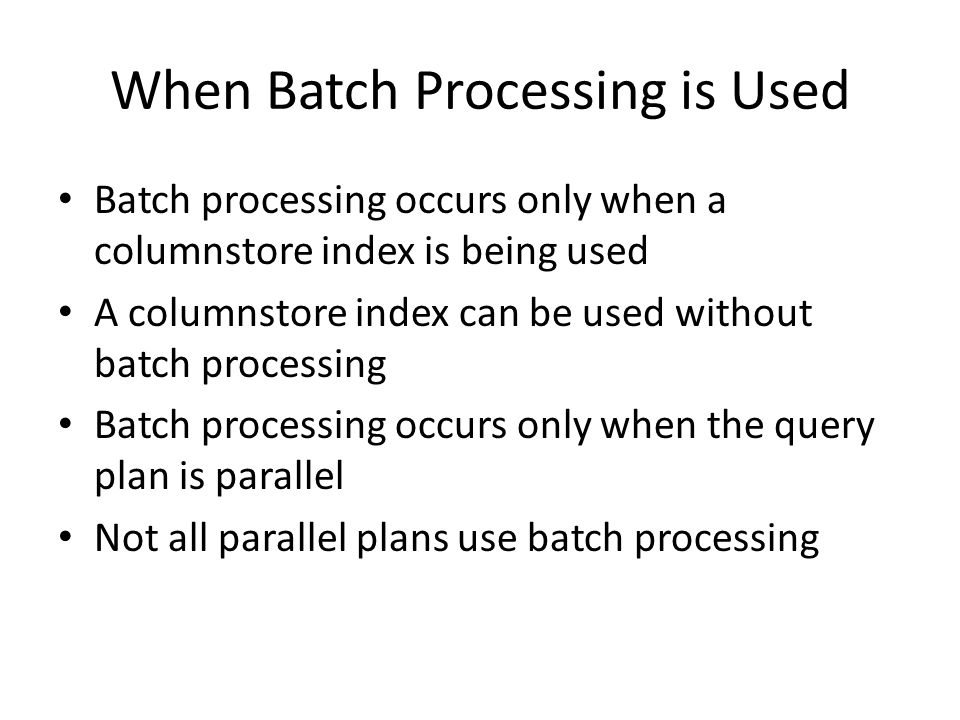 When Batch Processing is Used Batch processing occurs only when a columnstore index is being used A columnstore index can be used without batch processing Batch processing occurs only when the query plan is parallel Not all parallel plans use batch processing