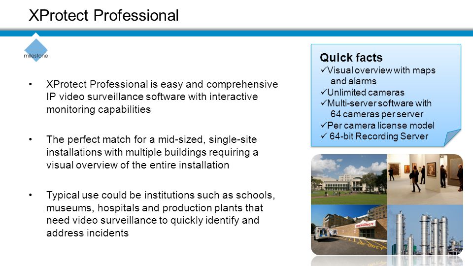 XProtect Professional is easy and comprehensive IP video surveillance software with interactive monitoring capabilities The perfect match for a mid-sized, single-site installations with multiple buildings requiring a visual overview of the entire installation Typical use could be institutions such as schools, museums, hospitals and production plants that need video surveillance to quickly identify and address incidents XProtect Professional Quick facts Visual overview with maps and alarms Unlimited cameras Multi-server software with 64 cameras per server Per camera license model 64-bit Recording Server