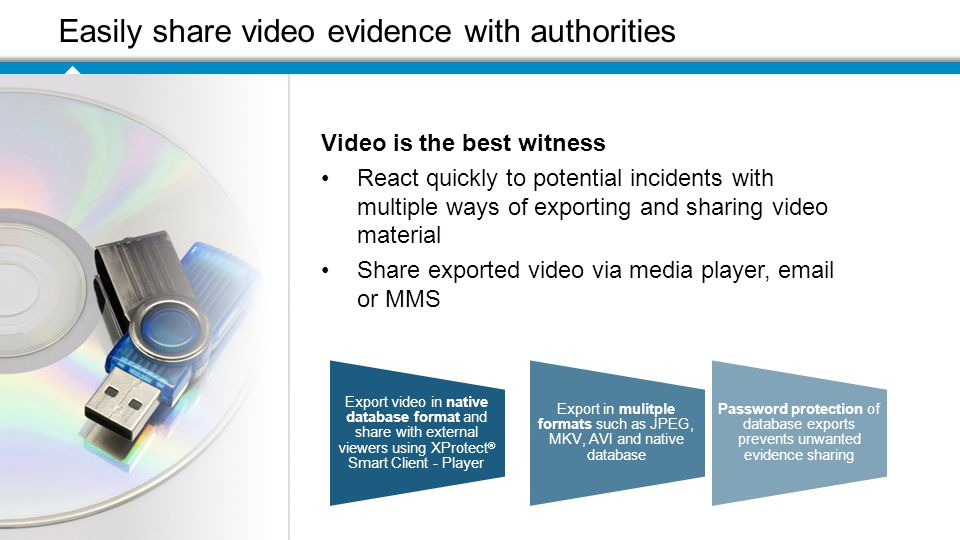 Easily share video evidence with authorities Export video in native database format and share with external viewers using XProtect ® Smart Client - Player Export in mulitple formats such as JPEG, MKV, AVI and native database Password protection of database exports prevents unwanted evidence sharing Video is the best witness React quickly to potential incidents with multiple ways of exporting and sharing video material Share exported video via media player,  or MMS