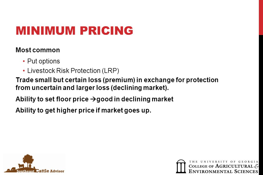 MINIMUM PRICING Most common Put options Livestock Risk Protection (LRP) Trade small but certain loss (premium) in exchange for protection from uncertain and larger loss (declining market).