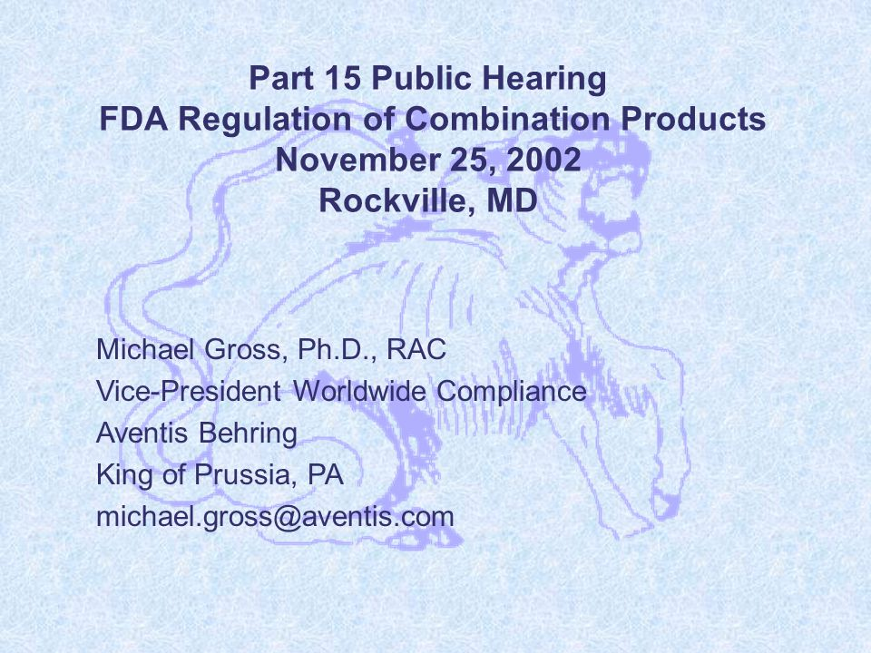 Part 15 Public Hearing FDA Regulation of Combination Products November 25, 2002 Rockville, MD Michael Gross, Ph.D., RAC Vice-President Worldwide Compliance Aventis Behring King of Prussia, PA michael.gross@aventis.com