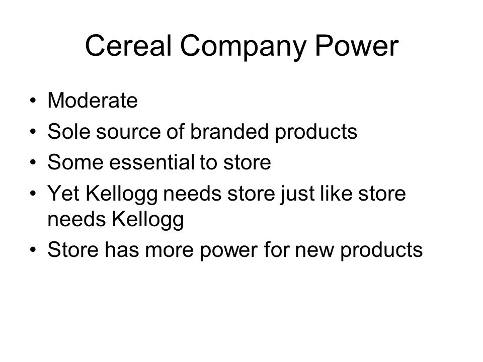 Cereal Company Power Moderate Sole source of branded products Some essential to store Yet Kellogg needs store just like store needs Kellogg Store has more power for new products