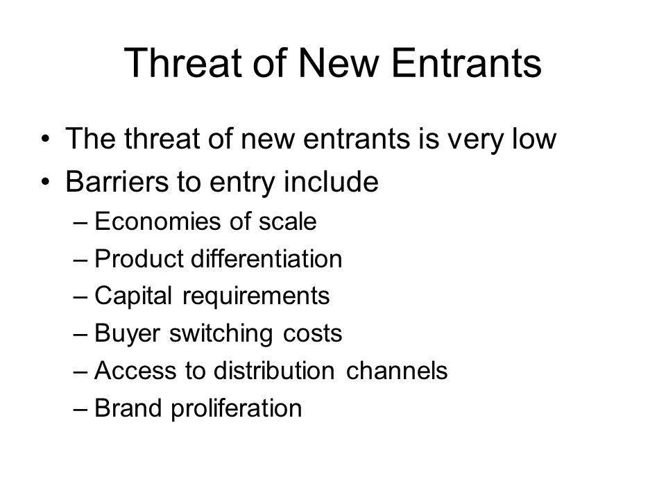 Threat of New Entrants The threat of new entrants is very low Barriers to entry include –Economies of scale –Product differentiation –Capital requirements –Buyer switching costs –Access to distribution channels –Brand proliferation
