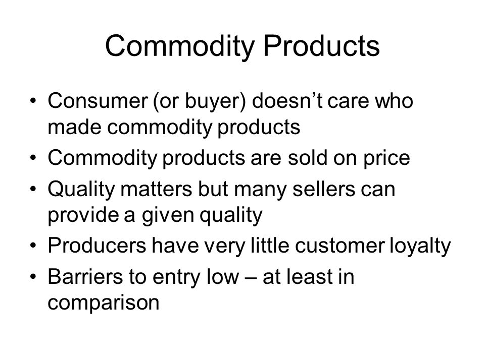 Commodity Products Consumer (or buyer) doesn't care who made commodity products Commodity products are sold on price Quality matters but many sellers can provide a given quality Producers have very little customer loyalty Barriers to entry low – at least in comparison