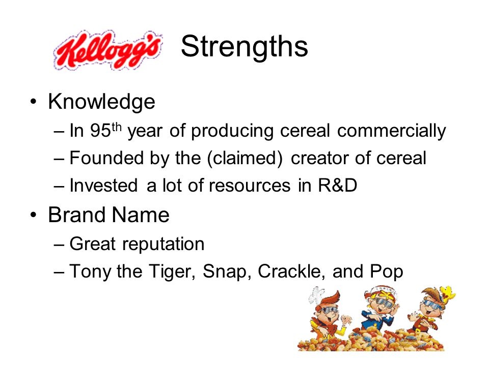 Strengths Knowledge –In 95 th year of producing cereal commercially –Founded by the (claimed) creator of cereal –Invested a lot of resources in R&D Brand Name –Great reputation –Tony the Tiger, Snap, Crackle, and Pop