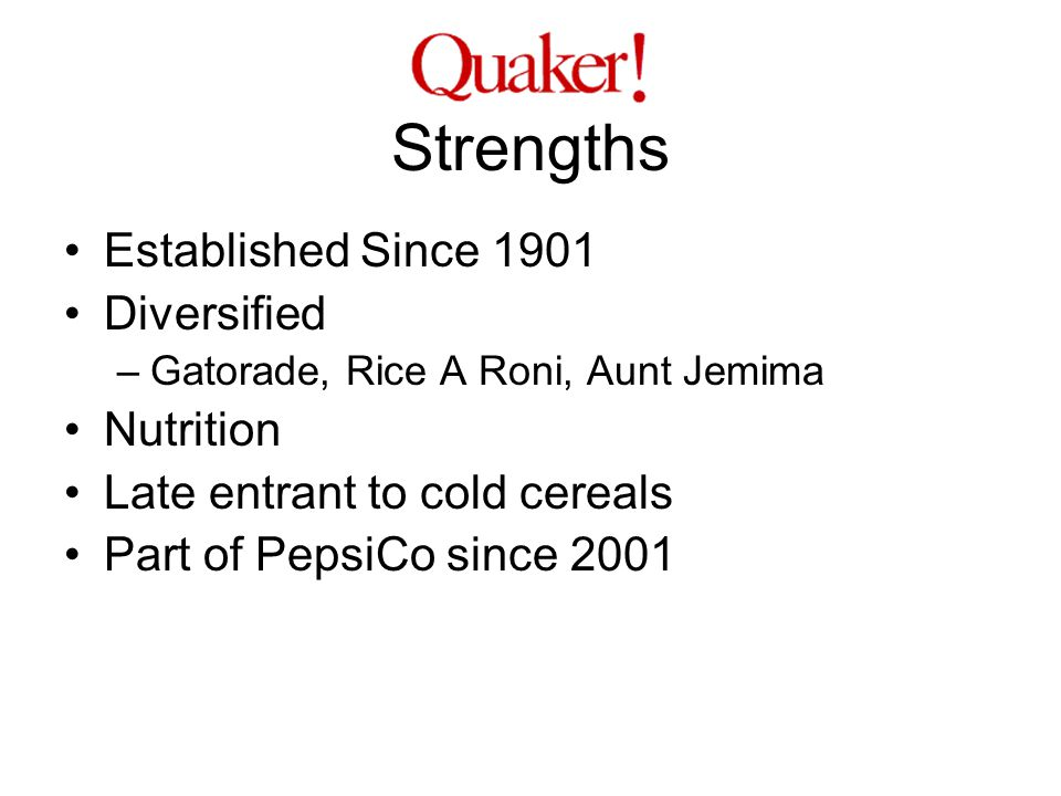 Strengths Established Since 1901 Diversified –Gatorade, Rice A Roni, Aunt Jemima Nutrition Late entrant to cold cereals Part of PepsiCo since 2001