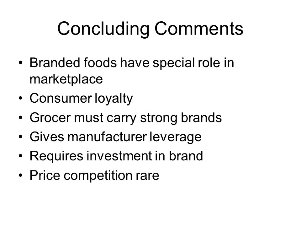 Concluding Comments Branded foods have special role in marketplace Consumer loyalty Grocer must carry strong brands Gives manufacturer leverage Requires investment in brand Price competition rare