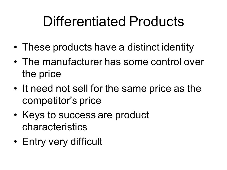 Differentiated Products These products have a distinct identity The manufacturer has some control over the price It need not sell for the same price as the competitor's price Keys to success are product characteristics Entry very difficult