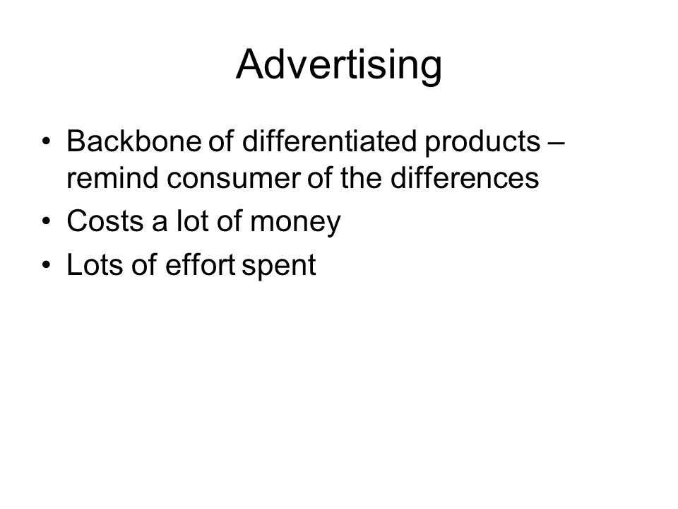 Advertising Backbone of differentiated products – remind consumer of the differences Costs a lot of money Lots of effort spent