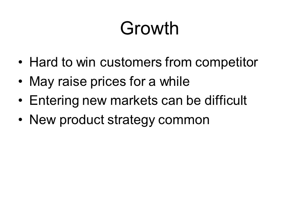Growth Hard to win customers from competitor May raise prices for a while Entering new markets can be difficult New product strategy common
