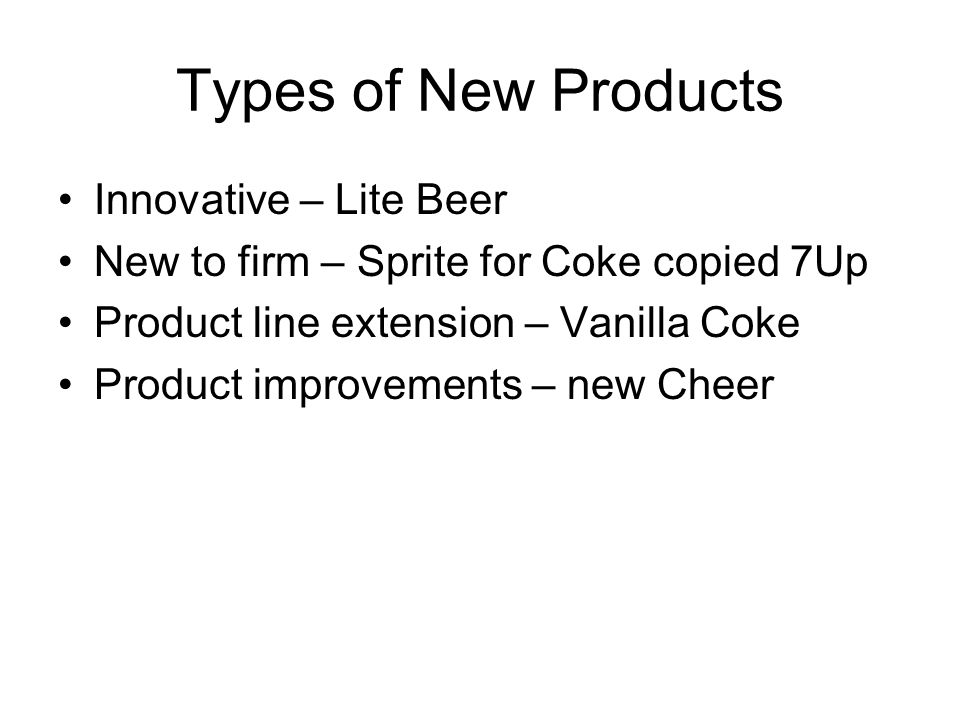 Types of New Products Innovative – Lite Beer New to firm – Sprite for Coke copied 7Up Product line extension – Vanilla Coke Product improvements – new Cheer