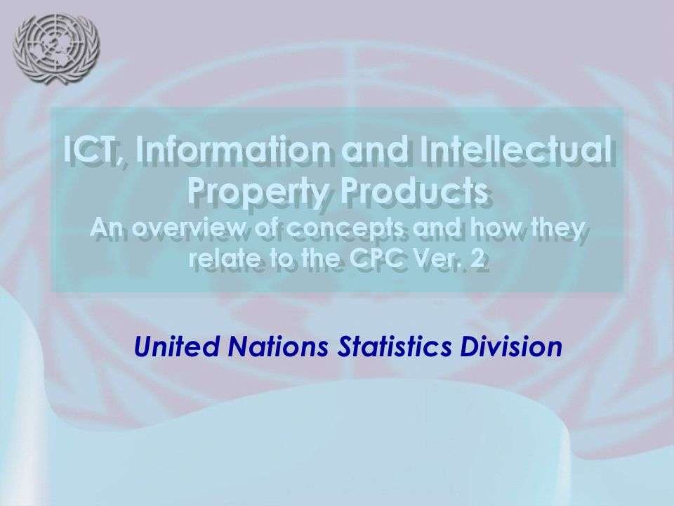 United Nations Statistics Division ICT, Information and Intellectual Property Products An overview of concepts and how they relate to the CPC Ver.