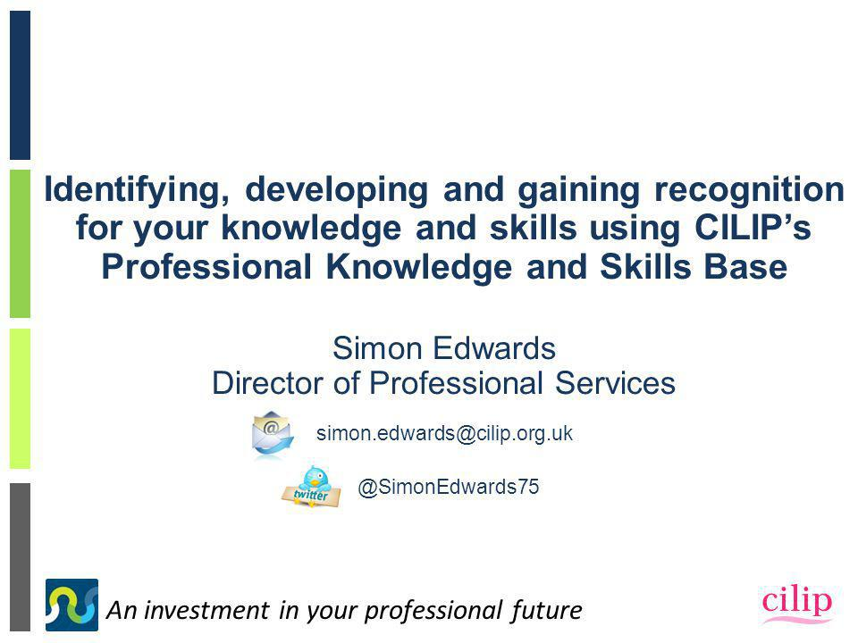 An investment in your professional future Identifying, developing and gaining recognition for your knowledge and skills using CILIP's Professional Knowledge and Skills Base Simon Edwards Director of Professional Services simon.edwards@cilip.org.uk @SimonEdwards75