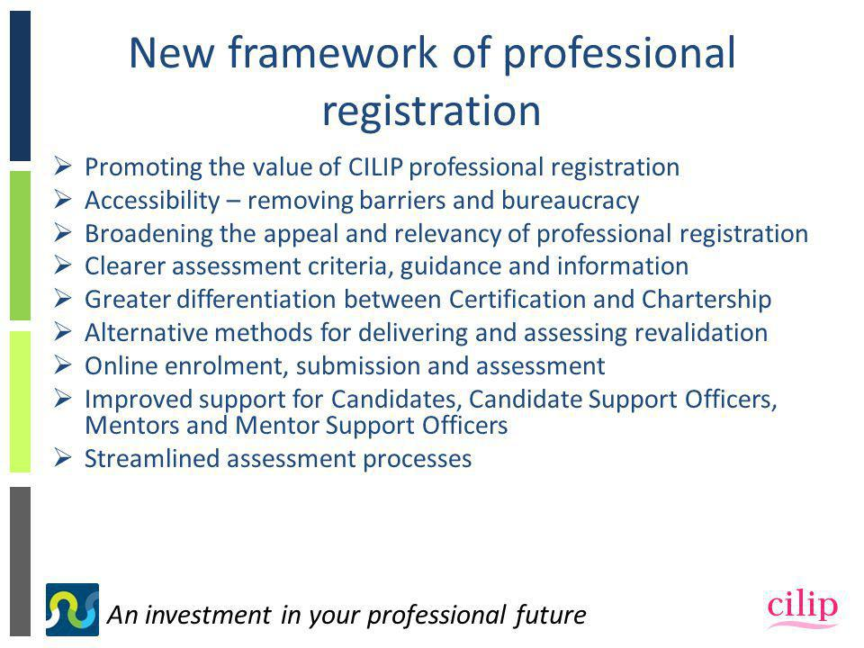 An investment in your professional future New framework of professional registration  Promoting the value of CILIP professional registration  Accessibility – removing barriers and bureaucracy  Broadening the appeal and relevancy of professional registration  Clearer assessment criteria, guidance and information  Greater differentiation between Certification and Chartership  Alternative methods for delivering and assessing revalidation  Online enrolment, submission and assessment  Improved support for Candidates, Candidate Support Officers, Mentors and Mentor Support Officers  Streamlined assessment processes