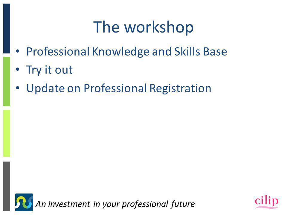 An investment in your professional future The workshop Professional Knowledge and Skills Base Try it out Update on Professional Registration