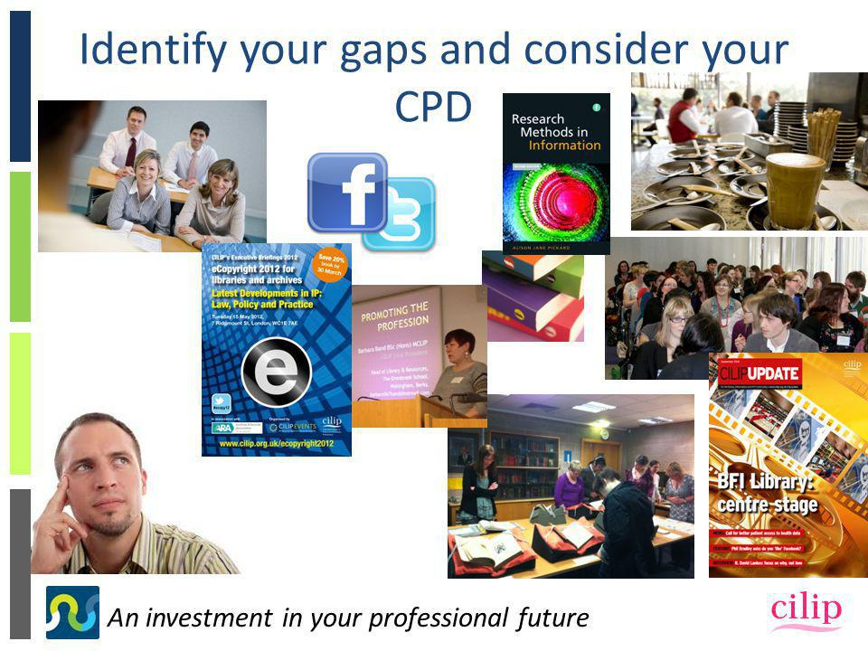 An investment in your professional future Identify your gaps and consider your CPD
