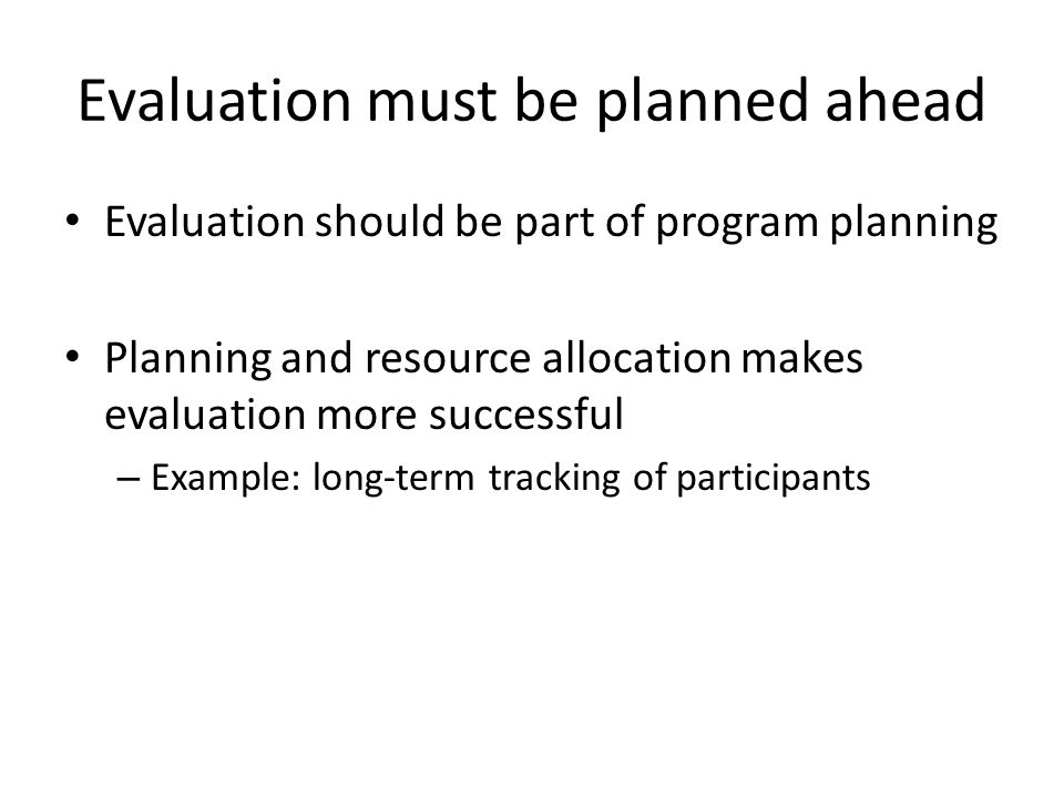Evaluation must be planned ahead Evaluation should be part of program planning Planning and resource allocation makes evaluation more successful – Example: long-term tracking of participants