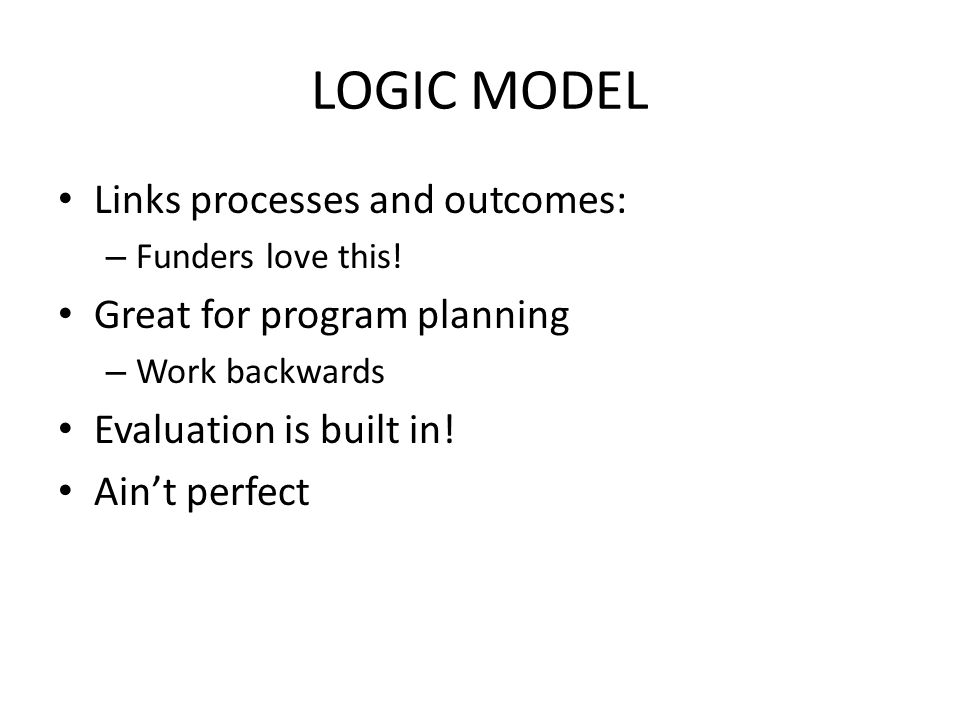 LOGIC MODEL Links processes and outcomes: – Funders love this.