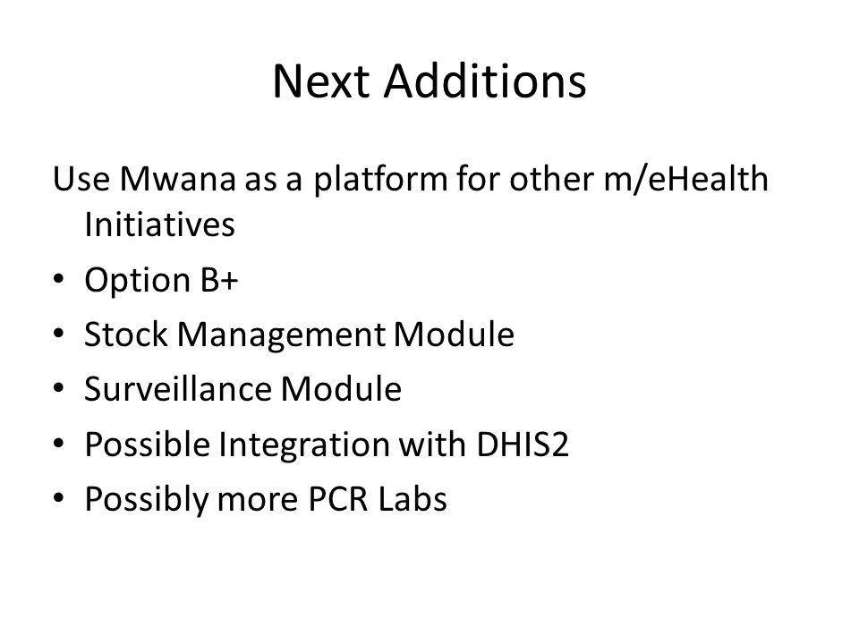 Next Additions Use Mwana as a platform for other m/eHealth Initiatives Option B+ Stock Management Module Surveillance Module Possible Integration with DHIS2 Possibly more PCR Labs