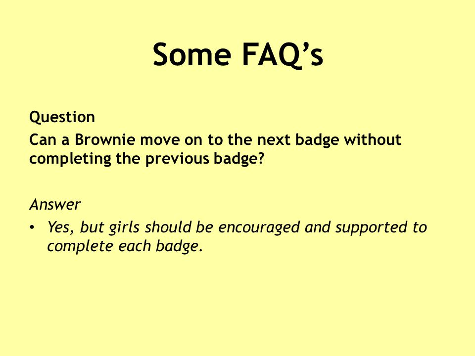 Some FAQ's Question Can a Brownie move on to the next badge without completing the previous badge.