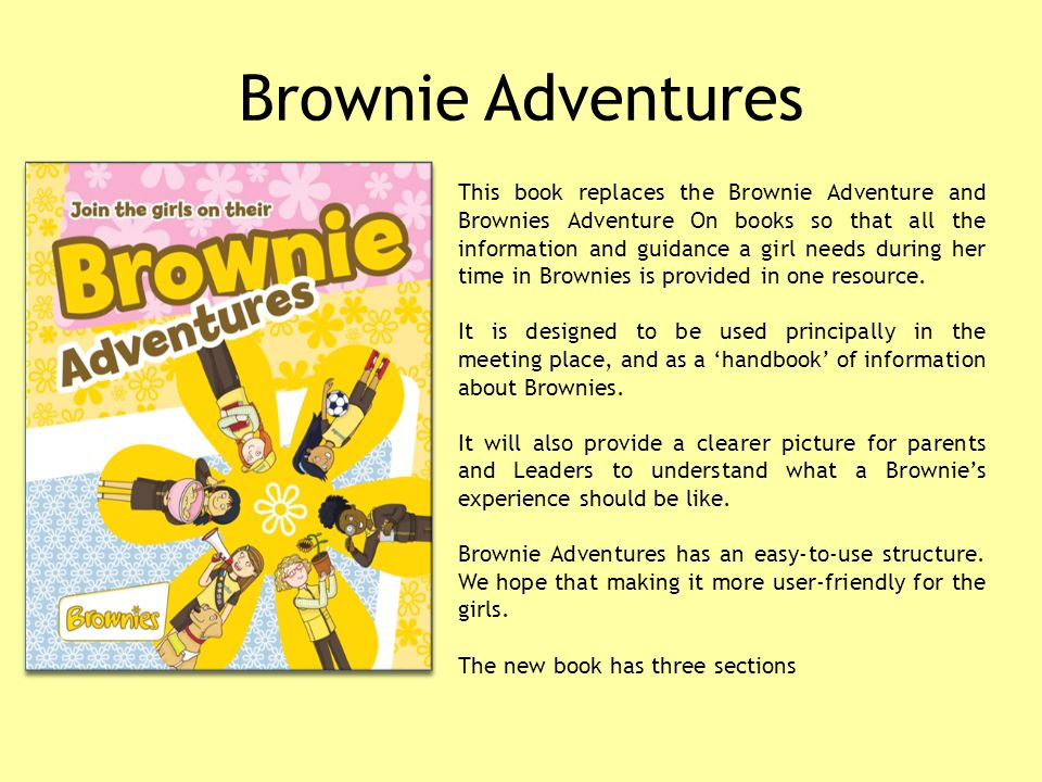Brownie Adventures This book replaces the Brownie Adventure and Brownies Adventure On books so that all the information and guidance a girl needs during her time in Brownies is provided in one resource.