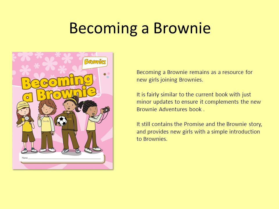 Becoming a Brownie Becoming a Brownie remains as a resource for new girls joining Brownies.